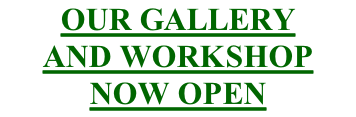 OUR GALLERY AND WORKSHOP NOW OPEN