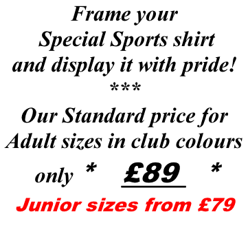 Frame your  Special Sports shirt  and display it with pride! *** Our Standard price for Adult sizes in club colours  only *     £89   * Junior sizes from £79